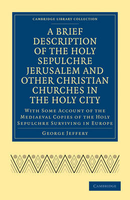 A Brief Description of the Holy Sepulchre Jerusalem and Other Christian Churches in the Holy City: With Some Account of the Mediaeval Copies of the Holy Sepulchre Surviving in Europe - Cambridge Library Collection - Travel, Middle East and Asia Minor (Paperback)