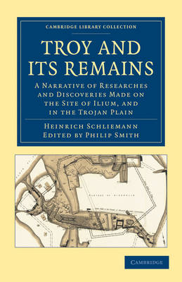 Troy and its Remains: A Narrative of Researches and Discoveries Made on the Site of Ilium, and in the Trojan Plain - Cambridge Library Collection - Archaeology (Paperback)