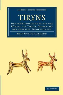 Tiryns: Der Prahistorische Palast der Koenige von Tiryns, Ergebnisse der Neuesten Ausgrabungen - Cambridge Library Collection - Archaeology (Paperback)