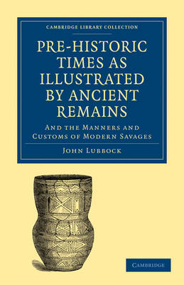 Pre-historic Times as Illustrated by Ancient Remains, and the Manners and Customs of Modern Savages - Cambridge Library Collection - Archaeology (Paperback)