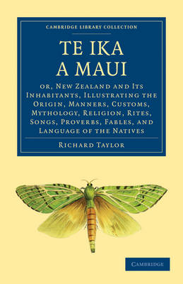 Te Ika a Maui: Or, New Zealand and its Inhabitants, Illustrating the Origin, Manners, Customs, Mythology, Religion, Rites, Songs, Proverbs, Fables, and Language of the Natives - Cambridge Library Collection - History of Oceania (Paperback)