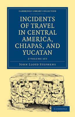 Cambridge Library Collection - Archaeology: Incidents of Travel in Central America, Chiapas, and Yucatan 2 Volume Set