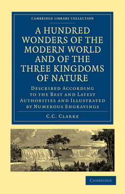A Hundred Wonders of the Modern World and of the Three Kingdoms of Nature: Described According to the Best and Latest Authorities and Illustrated by Numerous Engravings - Cambridge Library Collection - Education (Paperback)