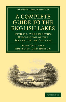 Cambridge Library Collection - Earth Science: A Complete Guide to the English Lakes, Comprising Minute Directions for the Tourist: With Mr. Wordsworth's Description of the Scenery of the Country, etc. and Five Letters on the Geology of the Lake District (Paperback)