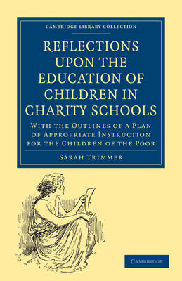 Reflections upon the Education of Children in Charity Schools: With the Outlines of a Plan of Appropriate Instruction for the Children of the Poor - Cambridge Library Collection - Education (Paperback)