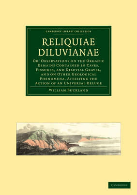 Reliquiae Diluvianae: Or, Observations on the Organic Remains Contained in Caves, Fissures, and Diluvial Gravel, and on Other Geological Phenomena, Attesting the Action of an Universal Deluge - Cambridge Library Collection - Earth Science (Paperback)