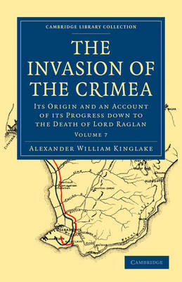 The Invasion of the Crimea: Its Origin and an Account of its Progress Down to the Death of Lord Raglan - Cambridge Library Collection - Naval and Military History Volume 7 (Paperback)