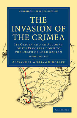 The Invasion of the Crimea 8 Volume Paperback Set: Its Origin and an Account of its Progress Down to the Death of Lord Raglan - Cambridge Library Collection - Naval and Military History