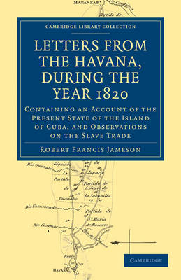 Letters from the Havana, During the Year 1820: Containing an Account of the Present State of the Island of Cuba, and Observations on the Slave Trade - Cambridge Library Collection - Slavery and Abolition (Paperback)