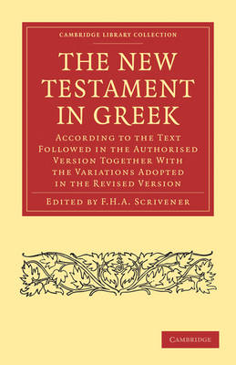 The New Testament in Greek: According to the Text Followed in the Authorised Version Together with the Variations Adopted in the Revised Version - Cambridge Library Collection - Biblical Studies (Paperback)