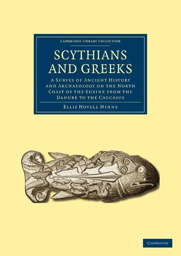 Scythians and Greeks: A Survey of Ancient History and Archaeology on the North Coast of the Euxine from the Danube to the Caucasus - Cambridge Library Collection - Archaeology (Paperback)