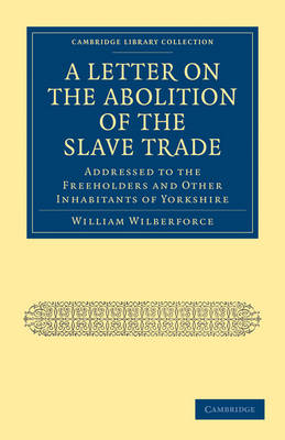 A Letter on the Abolition of the Slave Trade: Addressed to the Freeholders and Other Inhabitants of Yorkshire - Cambridge Library Collection - Slavery and Abolition (Paperback)