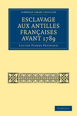 Esclavage aux Antilles Francaises Avant 1789 - Cambridge Library Collection - Slavery and Abolition (Paperback)