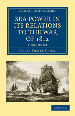 Cambridge Library Collection - Naval and Military History: Sea Power in its Relations to the War of 1812 2 Volume Set