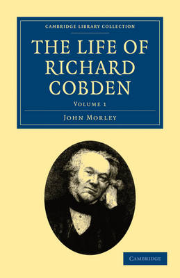 The Life of Richard Cobden - Cambridge Library Collection - British and Irish History, 19th Century Volume 1 (Paperback)
