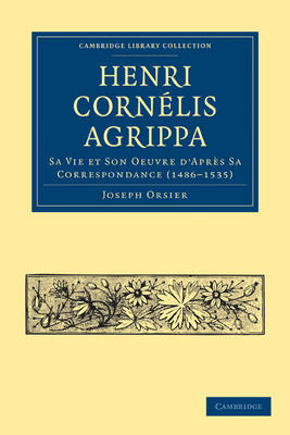 Cambridge Library Collection - Spiritualism and Esoteric Knowledge: Henri Cornelis Agrippa: Sa Vie et Son Oeuvre d'Apres Sa Correspondance (1486-1535) (Paperback)