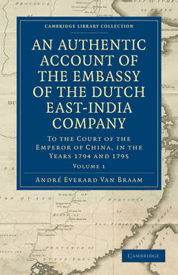 An Authentic Account of the Embassy of the Dutch East-India Company, to the Court of the Emperor of China, in the Years 1794 and 1795 - Cambridge Library Collection - East and South-East Asian History Volume 1 (Paperback)