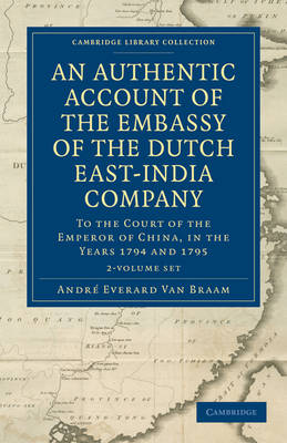 An Authentic Account of the Embassy of the Dutch East-India Company, to the Court of the Emperor of China, in the Years 1794 and 1795 2 Volume Set - Cambridge Library Collection - East and South-East Asian History