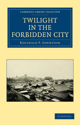Twilight in the Forbidden City - Cambridge Library Collection - East and South-East Asian History (Paperback)