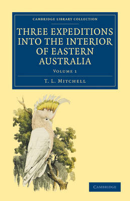 Three Expeditions into the Interior of Eastern Australia: With Descriptions of the Recently Explored Region of Australia Felix and of the Present Colony of New South Wales - Cambridge Library Collection - History of Oceania Volume 1 (Paperback)