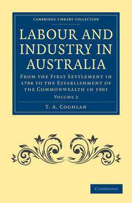 Labour and Industry in Australia: From the First Settlement in 1788 to the Establishment of the Commonwealth in 1901 - Cambridge Library Collection - History of Oceania (Paperback)