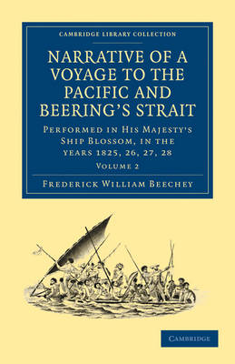 Narrative of a Voyage to the Pacific and Beering's Strait: To Co-operate with the Polar Expeditions: Performed in His Majesty's Ship Blossom, under the Command of Captain F. W. Beechey in the years 1825, 26, 27, 28 - Cambridge Library Collection - Polar Exploration (Paperback)