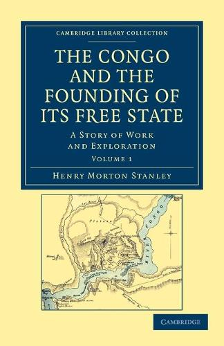 The Congo and the Founding of its Free State: A Story of Work and Exploration - Cambridge Library Collection - African Studies Volume 1 (Paperback)