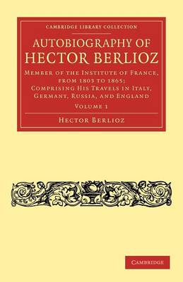 Autobiography of Hector Berlioz: Volume 1: Member of the Institute of France, from 1803 to 1869; Comprising his Travels in Italy, Germany, Russia, and England - Cambridge Library Collection - Music (Paperback)