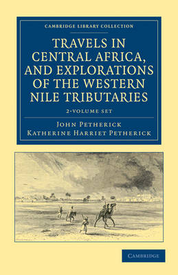 Cambridge Library Collection - African Studies: Travels in Central Africa, and Explorations of the Western Nile Tributaries 2 Volume Set