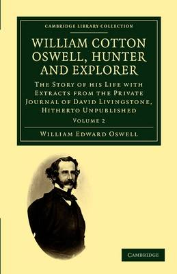 William Cotton Oswell, Hunter and Explorer: The Story of his Life with Certain Correspondence and Extracts from the Private Journal of David Livingstone, Hitherto Unpublished - Cambridge Library Collection - African Studies (Paperback)
