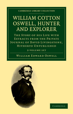 William Cotton Oswell, Hunter and Explorer 2 Volume Set: The Story of his Life with Certain Correspondence and Extracts from the Private Journal of David Livingstone, Hitherto Unpublished - Cambridge Library Collection - African Studies