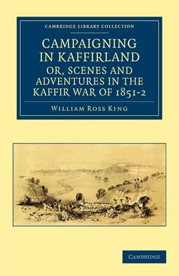 Campaigning in Kaffirland, or, Scenes and Adventures in the Kaffir War of 1851-2 - Cambridge Library Collection - Naval and Military History (Paperback)