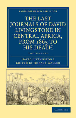 The Last Journals of David Livingstone in Central Africa, from 1865 to his Death 2 Volume Set: Continued by a Narrative of his Last Moments and Sufferings, Obtained from his Faithful Servants, Chuma and Susi - Cambridge Library Collection - African Studies