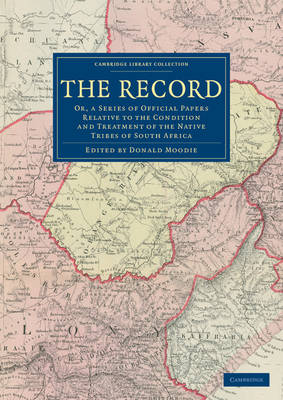 The Record: Or, a Series of Official Papers Relative to the Condition and Treatment of the Native Tribes of South Africa - Cambridge Library Collection - African Studies (Paperback)