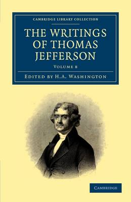 The Writings of Thomas Jefferson: Being his Autobiography, Correspondence, Reports, Messages, Addresses, and Other Writings, Official and Private - Cambridge Library Collection - North American History (Paperback)