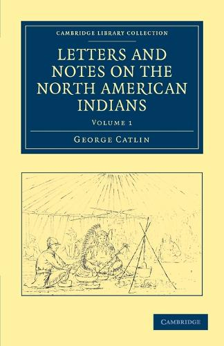 Letters and Notes on the Manners, Customs, and Condition of the North American Indians - Cambridge Library Collection - North American History (Paperback)