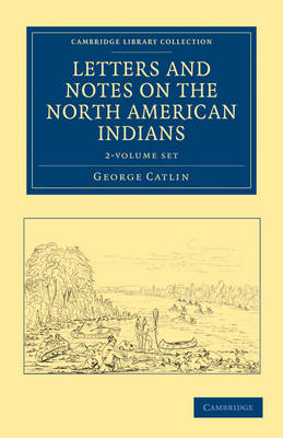 Letters and Notes on the Manners, Customs, and Condition of the North American Indians 2 Volume Set - Cambridge Library Collection - North American History