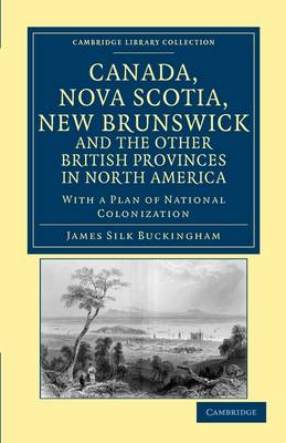 Canada, Nova Scotia, New Brunswick, and the Other British Provinces in North America: With a Plan of National Colonization - Cambridge Library Collection - North American History (Paperback)