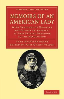 Memoirs of an American Lady: With Sketches of Manners and Scenes in America, as They Existed Previous to the Revolution - Cambridge Library Collection - North American History (Paperback)