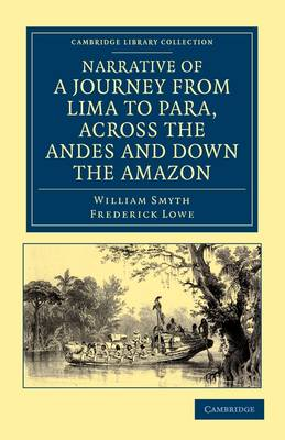 Narrative of a Journey from Lima to Para, across the Andes and down the Amazon: Undertaken with a View of Ascertaining the Practicability of a Navigable Communication with the Atlantic, by the Rivers Pachitea, Ucayali, and Amazon - Cambridge Library Collection - Latin American Studies (Paperback)