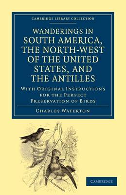 Wanderings in South America, the North-West of the United States, and the Antilles, in the Years 1812, 1816, 1820, and 1824: With Original Instructions for the Perfect Preservation of Birds, etc for Cabinets of Natural History - Cambridge Library Collection - Zoology (Paperback)