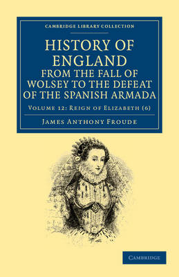 History of England from the Fall of Wolsey to the Defeat of the Spanish Armada - History of England from the Fall of Wolsey to the Death of Elizabeth 12 Volume Set (Paperback)