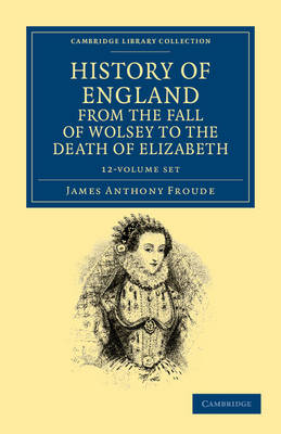 History of England from the Fall of Wolsey to the Death of Elizabeth 12 Volume Set - Cambridge Library Collection - British and Irish History, 15th & 16th Centuries