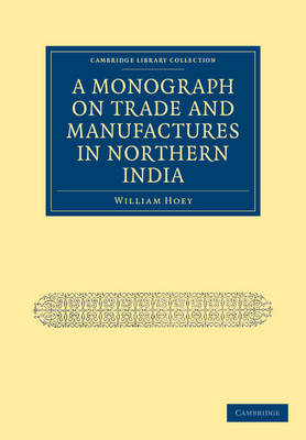 A Monograph on Trade and Manufactures in Northern India - Cambridge Library Collection - South Asian History (Paperback)