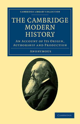 The Cambridge Modern History: An Account of its Origin, Authorship and Production - Cambridge Library Collection - History of Printing, Publishing and Libraries (Paperback)