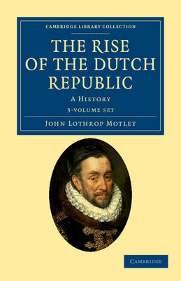 The Rise of the Dutch Republic 3 Volume Set: A History - Cambridge Library Collection - European History