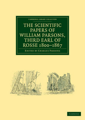 The Scientific Papers of William Parsons, Third Earl of Rosse 1800-1867 - Cambridge Library Collection - Physical  Sciences (Paperback)