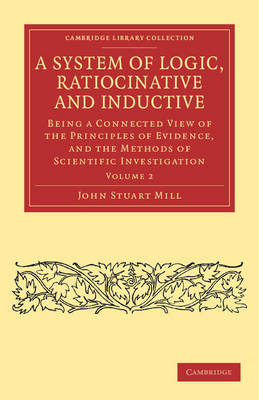 A System of Logic, Ratiocinative and Inductive: Being a Connected View of the Principles of Evidence, and the Methods of Scientific Investigation - Cambridge Library Collection - Philosophy (Paperback)