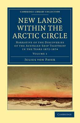 New Lands within the Arctic Circle: Narrative of the Discoveries of the Austrian Ship Tegetthoff in the Years 1872-1874 - New Lands within the Arctic Circle 2 Volume Set Volume 1 (Paperback)