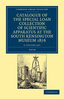 Catalogue of the Special Loan Collection of Scientific Apparatus at the South Kensington Museum 1876 2 Volume Paperback Set - Cambridge Library Collection - Technology